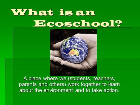 What is an Ecoschool? A place where we (students, teachers, parents and others) work together to learn about the environment and to take action.