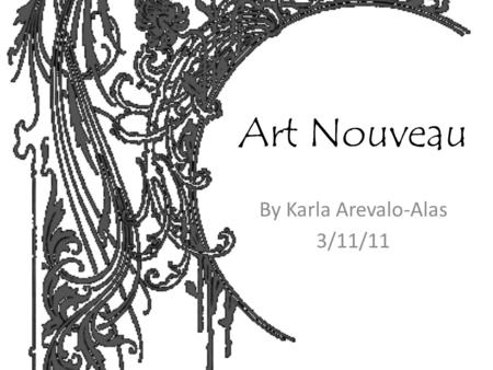 Art Nouveau By Karla Arevalo-Alas 3/11/11. Historic Background The Art Nouveau is an artistic movement developed from the end of 19th century to the first.