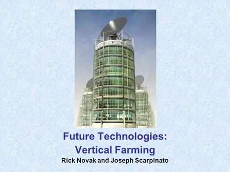 Future Technologies: Vertical Farming Rick Novak and Joseph Scarpinato.