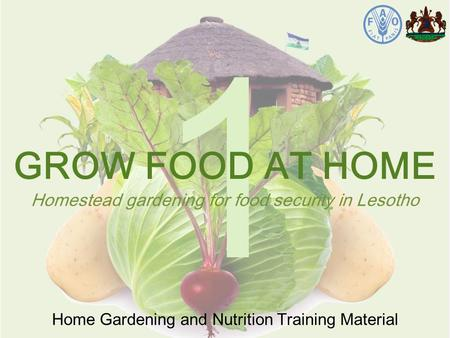 1 Home Gardening and Nutrition Training Material GROW FOOD AT HOME Homestead gardening for food security in Lesotho.