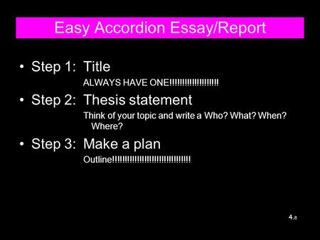 Easy Accordion Essay/Report Step 1:Title ALWAYS HAVE ONE!!!!!!!!!!!!!!!!!!!! Step 2:Thesis statement Think of your topic and write a Who? What? When?