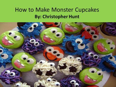 How to Make Monster Cupcakes By: Christopher Hunt.