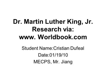 Dr. Martin Luther King, Jr. Research via: www. Worldbook.com Student Name:Cristian Dufeal Date:01/19/10 MECPS, Mr. Jiang.