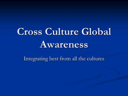 Cross Culture Global Awareness Integrating best from all the cultures.