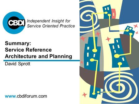 Independent Insight for Service Oriented Practice www.cbdiforum.com Summary: Service Reference Architecture and Planning David Sprott.
