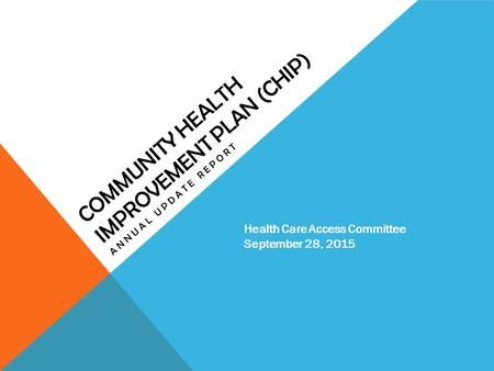 COMMUNITY HEALTH IMPROVEMENT PLAN (CHIP) ANNUAL UPDATE REPORT Health Care Access Committee September 28, 2015.