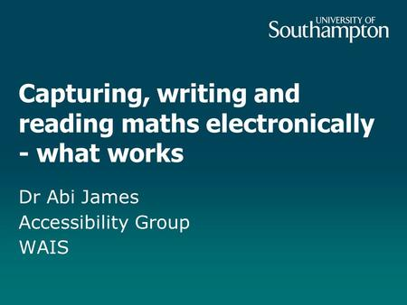 Capturing, writing and reading maths electronically - what works Dr Abi James Accessibility Group WAIS.