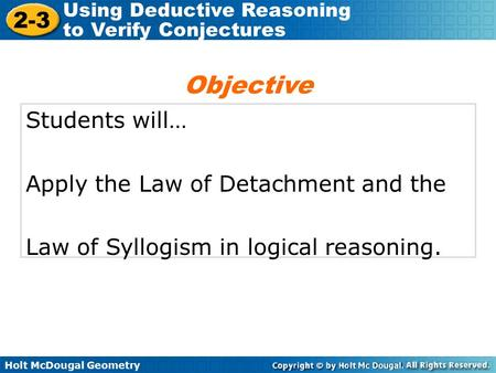 Holt McDougal Geometry 2-3 Using Deductive Reasoning to Verify Conjectures Students will… Apply the Law of Detachment and the Law of Syllogism in logical.
