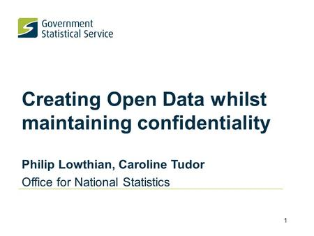 Creating Open Data whilst maintaining confidentiality Philip Lowthian, Caroline Tudor Office for National Statistics 1.