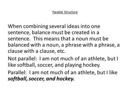Parallel Structure When combining several ideas into one sentence, balance must be created in a sentence. This means that a noun must be balanced with.