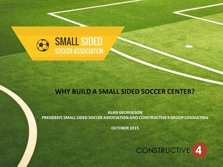 WHY BUILD A SMALL SIDED SOCCER CENTER? ALAN GEORGESON PRESIDENT, SMALL SIDED SOCCER ASSOCIATION AND CONSTRUCTIVE 4 GROUP CONSULTING OCTOBER 2015.