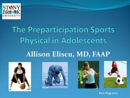 Allison Eliscu, MD, FAAP Rev. Aug 2012. Goals of Preparticipation Physical Identify abnormalities which could lead to sudden death Detect musculoskeletal.