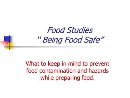 "Food Studies "" Being Food Safe"" What to keep in mind to prevent food contamination and hazards while preparing food."