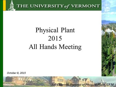 Physical Plant 2015 All Hands Meeting Sal Chiarelli, Director of Physical Plant, UVM October 8, 2015.
