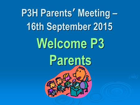 P3H Parents' Meeting – 16th September 2015 Welcome P3 Parents.