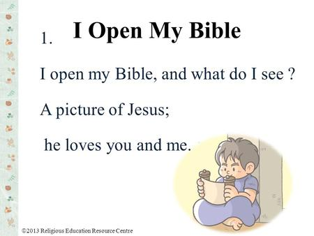 1. I open my Bible, and what do I see ? A picture of Jesus; he loves you and me. I Open My Bible  2013 Religious Education Resource Centre.