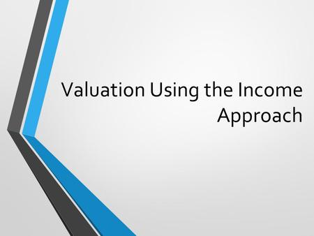 Valuation Using the Income Approach. The Income Approach to Appraisal A. Rationale: Value = present value of future income Income capitalization: converting.