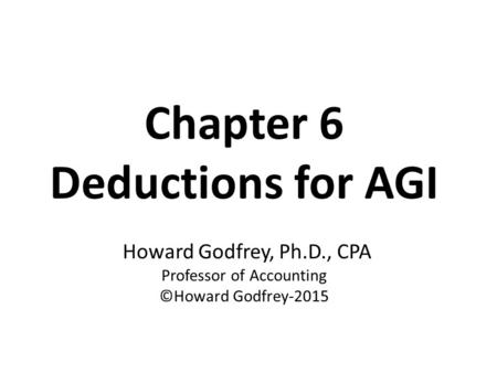 Chapter 6 Deductions for AGI Howard Godfrey, Ph.D., CPA Professor of Accounting ©Howard Godfrey-2015.