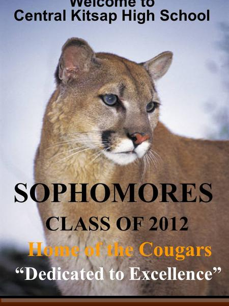 """Dedicated to Excellence"" Welcome to Central Kitsap High School Home of the Cougars <strong>CLASS</strong> OF 2012 SOPHOMORES."
