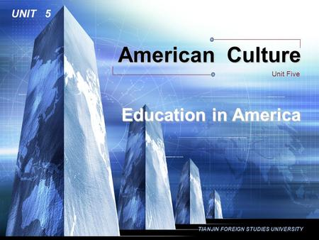TIANJIN FOREIGN STUDIES UNIVERSITY American Culture Unit Five UNIT 5 Education in America.