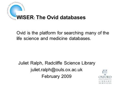 WISER : The Ovid databases Ovid is the platform for searching many of the life science and medicine databases. Juliet Ralph, Radcliffe Science Library.