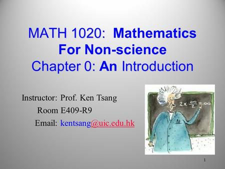 MATH 1020: Chapter 0: Introduction MATH 1020: Mathematics For Non-science Chapter 0: An Introduction 1 Instructor: Prof. Ken Tsang Room E409-R9 Email: