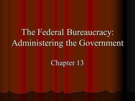 The Federal Bureaucracy: Administering the Government Chapter 13.