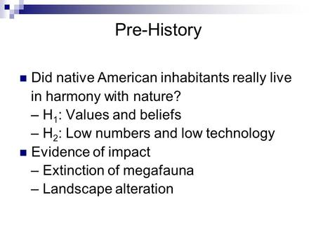 Pre-History Did native American inhabitants really live in harmony with nature? – H 1 : Values and beliefs – H 2 : Low numbers and low technology Evidence.