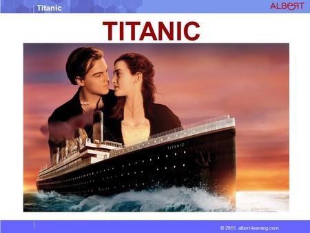 © 2015 albert-learning.com Titanic TITANIC. © 2015 albert-learning.com Titanic Vocabulary Colliding : Hit by accident when moving Epic : A long poem,