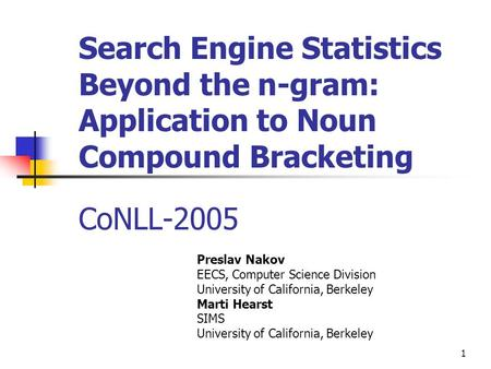 1 Search Engine Statistics Beyond the n-gram: Application to Noun Compound Bracketing CoNLL-2005 Preslav Nakov EECS, Computer Science Division University.