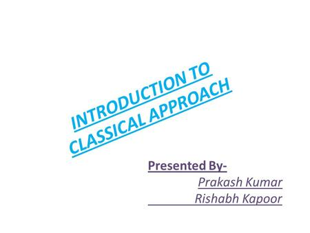 INTRODUCTION TO CLASSICAL APPROACH Presented By- Prakash Kumar Rishabh Kapoor.