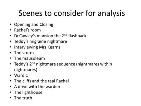 Scenes to consider for analysis Opening and Closing Rachel's room Dr.Cawley's mansion the 2 nd flashback Teddy's migraine nightmare Interviewing Mrs.Kearns.