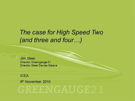 9th November 2010 ICEA 1 Jim Steer Director, Greengauge 21 Director, Steer Davies Gleave ICEA 9 th November 2010 The case for High Speed Two (and three.