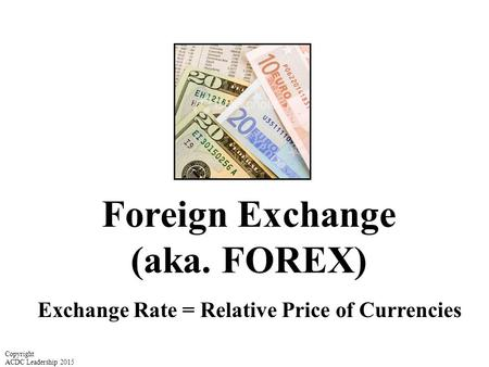 Foreign Exchange (aka. FOREX) Exchange Rate = Relative Price of Currencies Copyright ACDC Leadership 2015.
