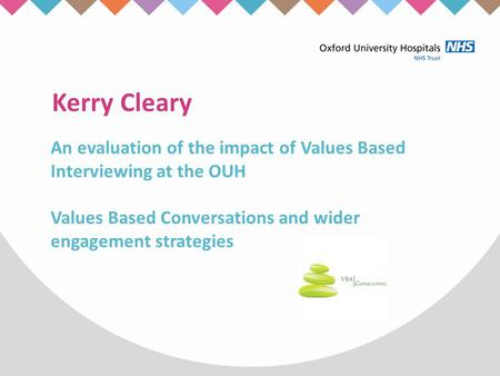 Kerry Cleary An evaluation of the impact of Values Based Interviewing at the OUH Values Based Conversations and wider engagement strategies.
