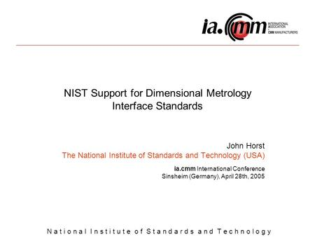 N a t i o n a l I n s t i t u t e o f S t a n d a r d s a n d T e c h n o l o g y NIST Support for Dimensional Metrology Interface Standards John Horst.