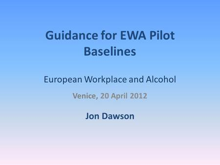 Guidance for EWA Pilot Baselines European Workplace and Alcohol Venice, 20 April 2012 Jon Dawson.