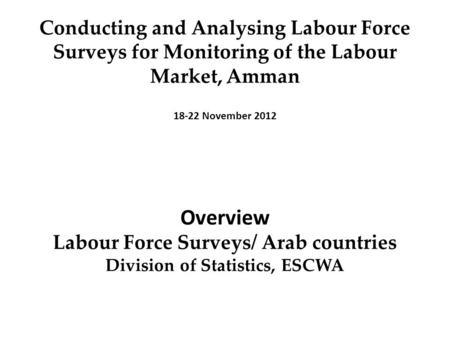 Conducting and Analysing Labour Force Surveys for Monitoring of the Labour Market, ِِ Amman 18-22 November 2012 Overview Labour Force Surveys/ Arab countries.