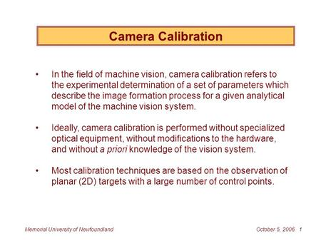 October 5, 2006. 1Memorial University of Newfoundland Camera Calibration In the field of machine vision, camera calibration refers to the experimental.
