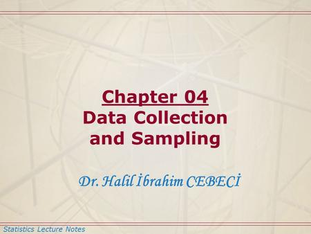 Statistics Lecture Notes Dr. Halil İbrahim CEBECİ Chapter 04 Data Collection and Sampling.
