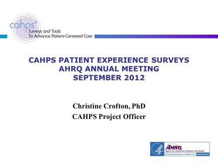 CAHPS PATIENT EXPERIENCE SURVEYS AHRQ ANNUAL MEETING SEPTEMBER 2012 Christine Crofton, PhD CAHPS Project Officer.