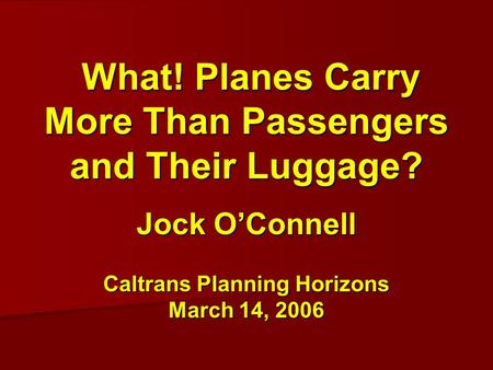 What! Planes Carry More Than Passengers and Their Luggage? What! Planes Carry More Than Passengers and Their Luggage? Jock O'Connell Caltrans Planning.