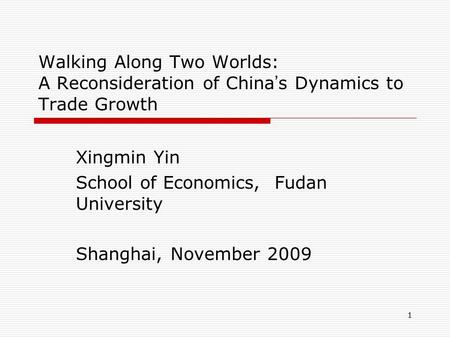 1 Walking Along Two Worlds: A Reconsideration of China ' s Dynamics to Trade Growth Xingmin Yin School of Economics, Fudan University Shanghai, November.