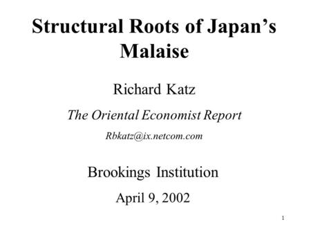 1 Structural Roots of Japan's Malaise Richard Katz The Oriental Economist Report Brookings Institution April 9, 2002.
