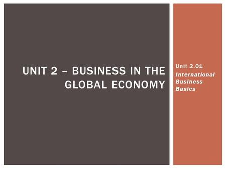 UNIT 2 – BUSINESS IN THE GLOBAL ECONOMY Unit 2.01 International Business Basics.