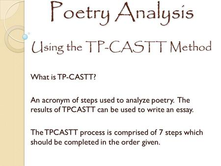 Poetry Analysis Using the TP-CASTT Method What is TP-CASTT? An acronym of steps used to analyze poetry. The results of TPCASTT can be used to write an.