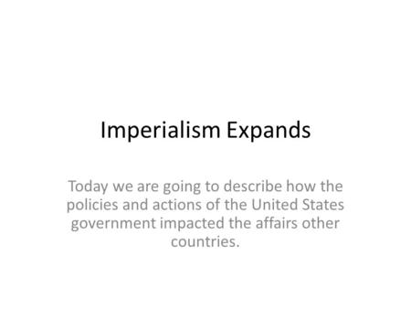 Imperialism Expands Today we are going to describe how the policies and actions of the United States government impacted the affairs other countries.