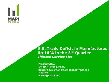 U.S. Trade Deficit in Manufactures Up 16% in the 3 rd Quarter Chinese Surplus Flat Presented by: Ernest H. Preeg, Ph.D. Senior Advisor for International.