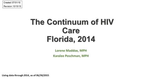 The Continuum of HIV Care Florida, 2014 The Continuum of HIV Care Florida, 2014 Lorene Maddox, MPH Karalee Poschman, MPH Living data through 2014, as of.