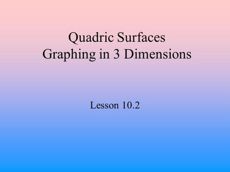 Quadric Surfaces Graphing in 3 Dimensions Lesson 10.2.